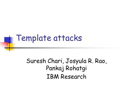 Template attacks Suresh Chari, Josyula R. Rao, Pankaj Rohatgi IBM Research.