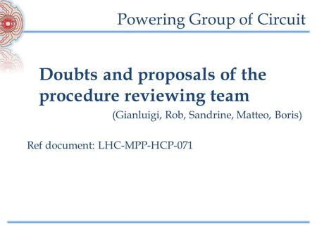 Powering Group of Circuit Doubts and proposals of the procedure reviewing team (Gianluigi, Rob, Sandrine, Matteo, Boris) Ref document: LHC-MPP-HCP-071.