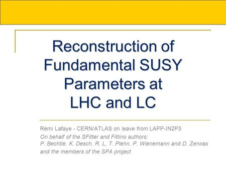 Reconstruction of Fundamental SUSY Parameters at LHC and LC Rémi Lafaye - CERN/ATLAS on leave from LAPP-IN2P3 On behalf of the SFitter and Fittino authors: