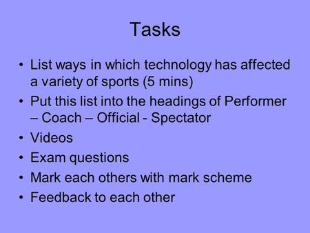 Tasks List ways in which technology has affected a variety of sports (5 mins) Put this list into the headings of Performer – Coach – Official - Spectator.