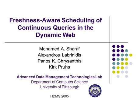 Freshness-Aware Scheduling of Continuous Queries in the Dynamic Web Mohamed A. Sharaf Alexandros Labrinidis Panos K. Chrysanthis Kirk Pruhs Advanced Data.