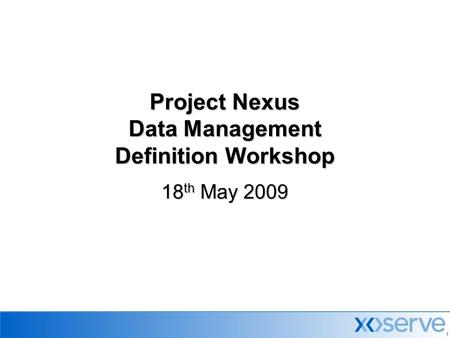 1 Project Nexus Data Management Definition Workshop 18 th May 2009.