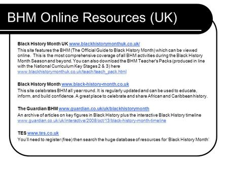 BHM Online Resources (UK) Black History Month UK www.blackhistorymonthuk.co.uk/www.blackhistorymonthuk.co.uk/ This site features the BHM (The Official.