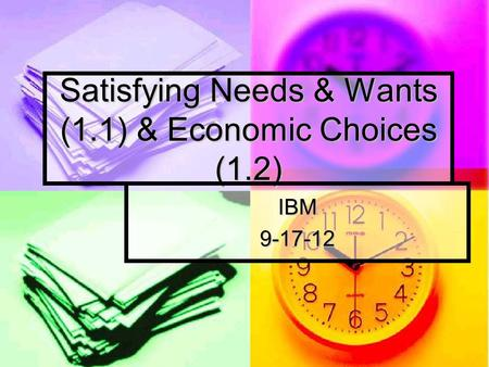 Satisfying Needs & Wants (1.1) & Economic Choices (1.2) IBM9-17-12.
