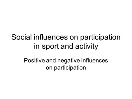 Social influences on participation in sport and activity Positive and negative influences on participation.