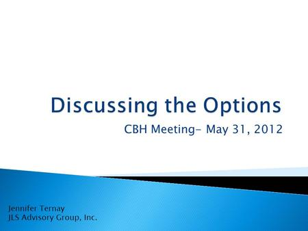 CBH Meeting- May 31, 2012 Jennifer Ternay JLS Advisory Group, Inc.