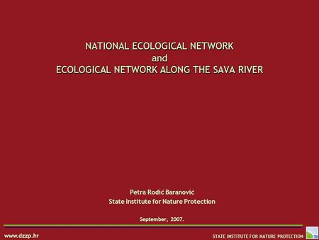 Www.dzzp.hr STATE INSTITUTE FOR NATURE PROTECTION NATIONAL ECOLOGICAL NETWORK and ECOLOGICAL NETWORK ALONG THE SAVA RIVER Petra Rodić Baranović State Institute.