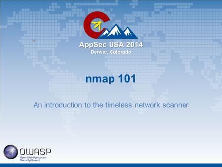 AppSec USA 2014 Denver, Colorado nmap 101 An introduction to the timeless network scanner.