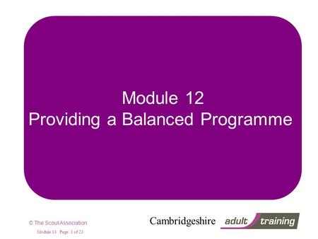 © The Scout Association Cambridgeshire Module 13 Page: 1 of 23 Module 12 Providing a Balanced Programme.