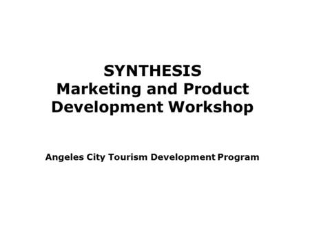 SYNTHESIS Marketing and Product Development Workshop Angeles City Tourism Development Program.