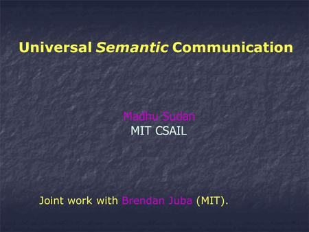 Universal Semantic Communication Madhu Sudan MIT CSAIL Joint work with Brendan Juba (MIT).