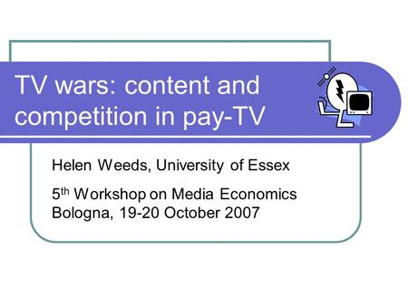 TV wars: content and competition in pay-TV Helen Weeds, University of Essex 5 th Workshop on Media Economics Bologna, 19-20 October 2007.