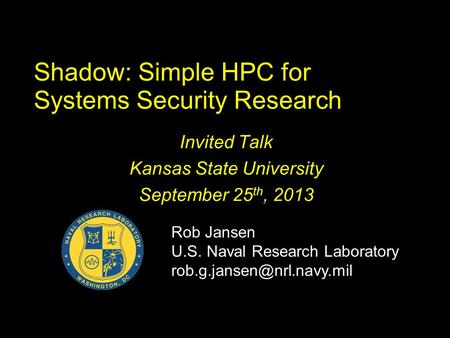 Shadow: Simple HPC for Systems Security Research Invited Talk Kansas State University September 25 th, 2013 Rob Jansen U.S. Naval Research Laboratory