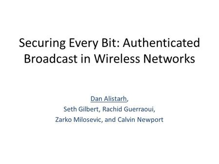 Securing Every Bit: Authenticated Broadcast in Wireless Networks Dan Alistarh, Seth Gilbert, Rachid Guerraoui, Zarko Milosevic, and Calvin Newport.