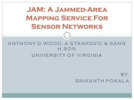 ANTHONY D.WOOD, A STANKOVIC & SANG H.SON UNIVERSITY OF VIRGINIA BY, SRIKANTH POKALA JAM: A Jammed-Area Mapping Service For Sensor Networks.