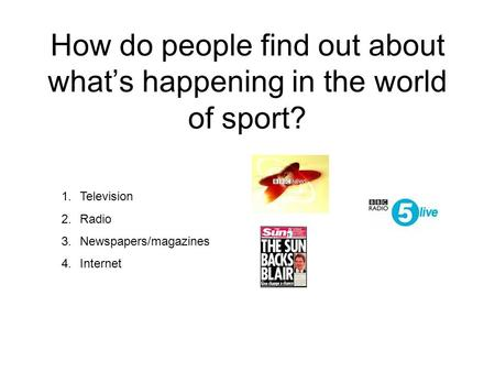 How do people find out about what's happening in the world of sport? 1.Television 2.Radio 3.Newspapers/magazines 4.Internet.