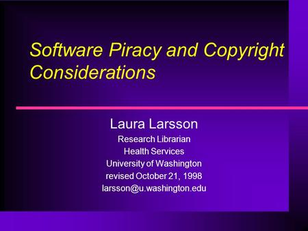 Software Piracy and Copyright Considerations Laura Larsson Research Librarian Health Services University of Washington revised October 21, 1998