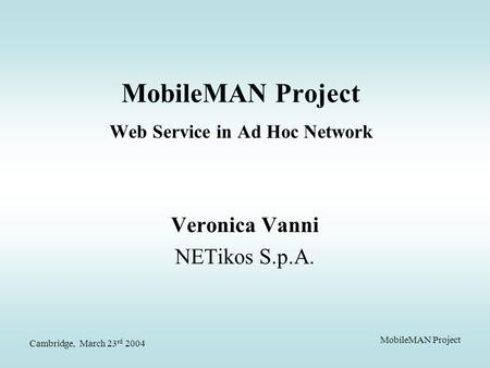 Cambridge, March 23 rd 2004 MobileMAN Project MobileMAN Project Web Service in Ad Hoc Network Veronica Vanni NETikos S.p.A.