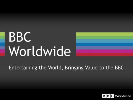 BBC Worldwide Entertaining the World, Bringing Value to the BBC.