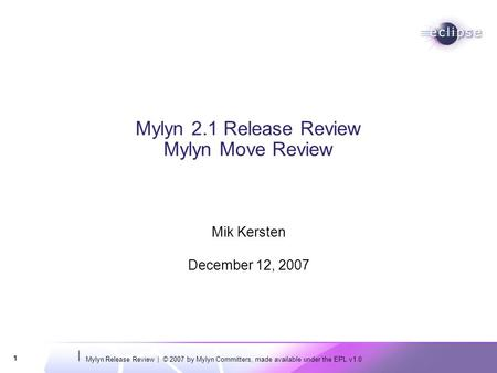 Mylyn Release Review | © 2007 by Mylyn Committers, made available under the EPL v1.0 1 Mylyn 2.1 Release Review Mylyn Move Review Mik Kersten December.