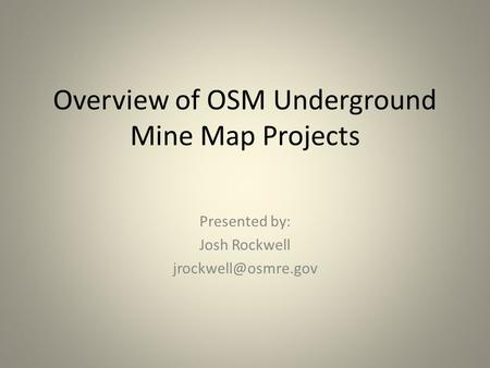 Overview of OSM Underground Mine Map Projects Presented by: Josh Rockwell