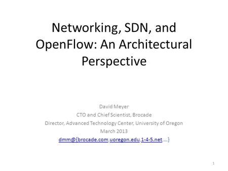 Networking, SDN, and OpenFlow: An Architectural Perspective David Meyer CTO and Chief Scientist, Brocade Director, Advanced Technology Center, University.