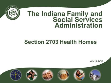 The Indiana Family and Social Services Administration Section 2703 Health Homes July 13,2012.