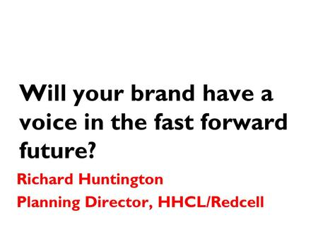 Will your brand have a voice in the fast forward future? Richard Huntington Planning Director, HHCL/Redcell.
