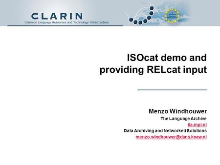 ISOcat demo and providing RELcat input Menzo Windhouwer The Language Archive tla.mpi.nl Data Archiving and Networked Solutions