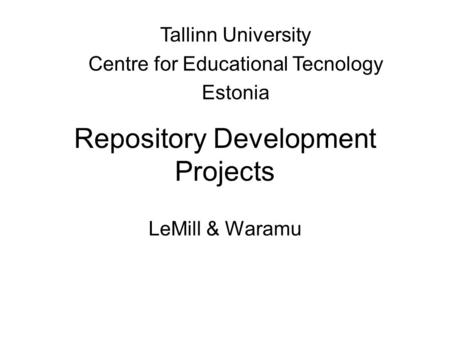 Repository Development Projects LeMill & Waramu Tallinn University Centre for Educational Tecnology Estonia.