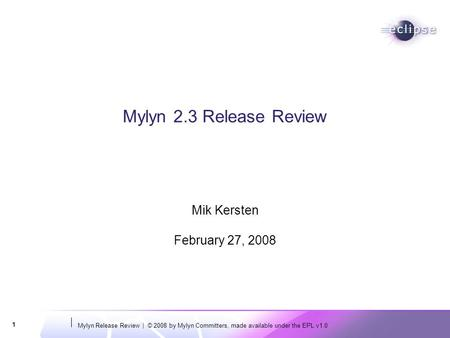 Mylyn Release Review | © 2008 by Mylyn Committers, made available under the EPL v1.0 1 Mylyn 2.3 Release Review Mik Kersten February 27, 2008.