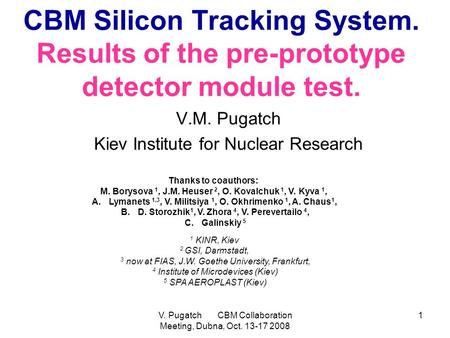 V. Pugatch CBM Collaboration Meeting, Dubna, Oct. 13-17 2008 1 CBM Silicon Tracking System. Results of the pre-prototype detector module test. V.M. Pugatch.