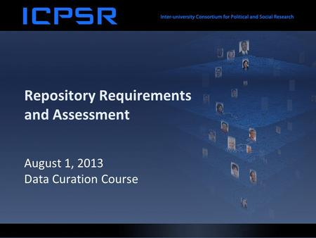 Repository Requirements and Assessment August 1, 2013 Data Curation Course.