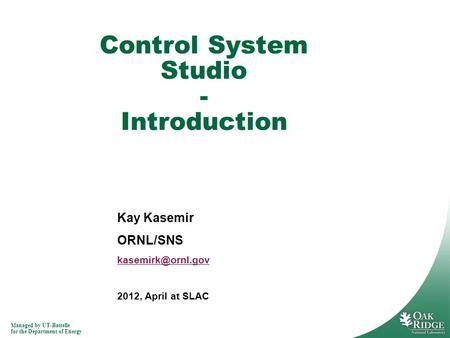 Managed by UT-Battelle for the Department of Energy Kay Kasemir ORNL/SNS 2012, April at SLAC Control System Studio - Introduction.