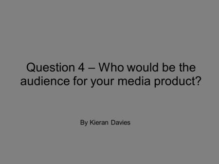 Question 4 – Who would be the audience for your media product? By Kieran Davies.