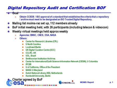 MOIMS Reportp. 1 Digital Repository Audit and Certification BOF Goal  Obtain CCSDS / ISO approval of a standard that establishes the criteria that a repository.