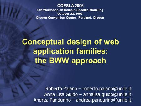 Conceptual design of web application families: the BWW approach OOPSLA 2006 6 th Workshop on Domain-Specific Modeling October 22, 2006 Oregon Convention.
