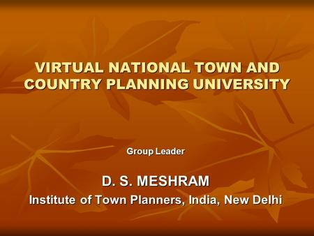 VIRTUAL NATIONAL TOWN AND COUNTRY PLANNING UNIVERSITY Group Leader D. S. MESHRAM Institute of Town Planners, India, New Delhi.