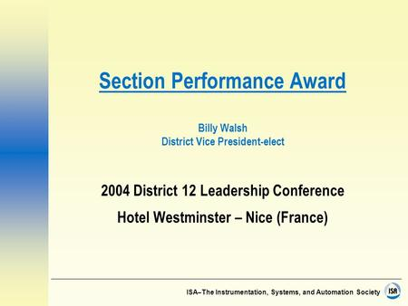 ISA–The Instrumentation, Systems, and Automation Society Section Performance Award Billy Walsh District Vice President-elect 2004 District 12 Leadership.