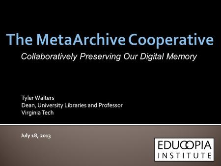 Tyler Walters Dean, University Libraries and Professor Virginia Tech July 18, 2013 Collaboratively Preserving Our Digital Memory.