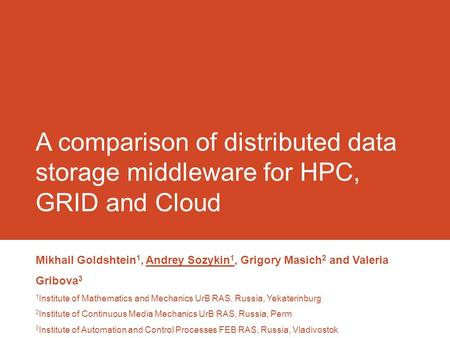 A comparison of distributed data storage middleware for HPC, GRID and Cloud Mikhail Goldshtein 1, Andrey Sozykin 1, Grigory Masich 2 and Valeria Gribova.