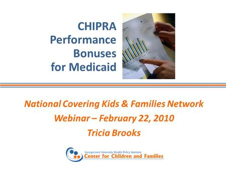 CHIPRA Performance Bonuses for Medicaid National Covering Kids & Families Network Webinar – February 22, 2010 Tricia Brooks.