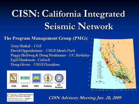 CISN: C alifornia I ntegrated S eismic N etwork The Program Management Group (PMG): Tony Shakal – CGS David Oppenheimer – USGS Menlo Park Peggy Hellweg.