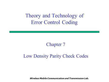 Wireless Mobile Communication and Transmission Lab. Theory and Technology of Error Control Coding Chapter 7 Low Density Parity Check Codes.