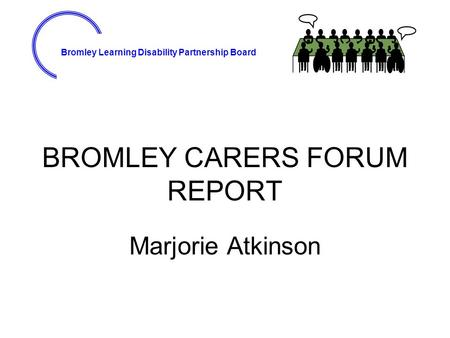 Bromley Learning Disability Partnership Board BROMLEY CARERS FORUM REPORT Marjorie Atkinson.