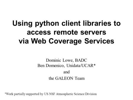 Using python client libraries to access remote servers via Web Coverage Services Dominic Lowe, BADC Ben Domenico, Unidata/UCAR* and the GALEON Team * Work.