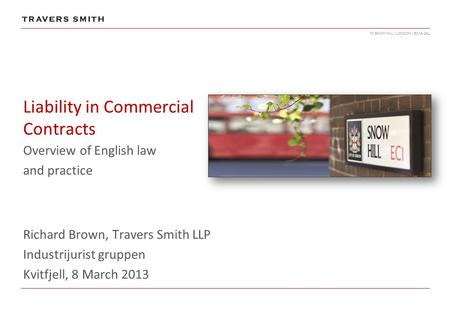 10 SNOW HILL | LONDON | EC1A 2AL Liability in Commercial Contracts Overview of English law and practice Richard Brown, Travers Smith LLP Industrijurist.