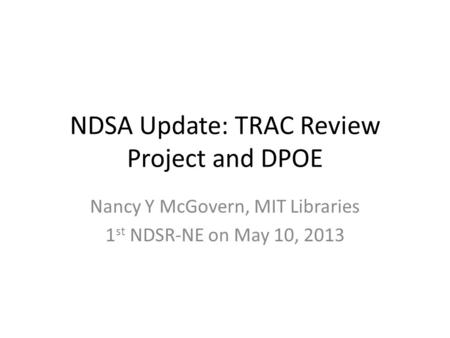 NDSA Update: TRAC Review Project and DPOE Nancy Y McGovern, MIT Libraries 1 st NDSR-NE on May 10, 2013.