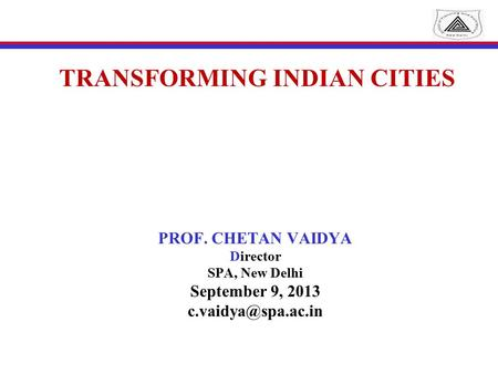 TRANSFORMING INDIAN CITIES PROF. CHETAN VAIDYA Director SPA, New Delhi September 9, 2013