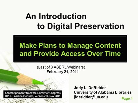 Page 1 An Introduction to Digital Preservation Make Plans to Manage Content and Provide Access Over Time (Last of 3 ASERL Webinars) February 21, 2011 Jody.